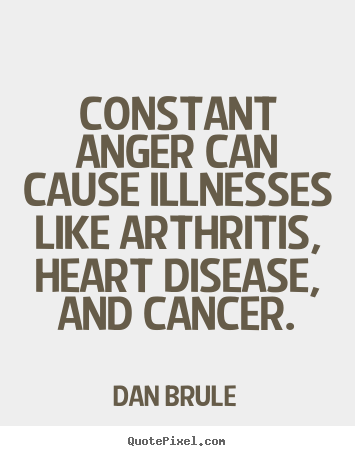 Dan Brule picture quotes - Constant anger can cause illnesses like arthritis,.. - Inspirational quotes