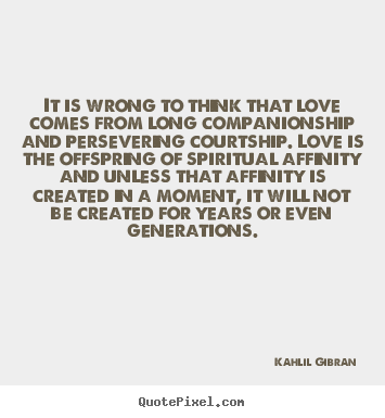 Inspirational quote - It is wrong to think that love comes from long..