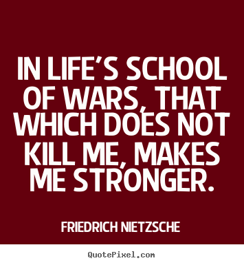 Diy picture quotes about inspirational - In life's school of wars, that which does not kill..