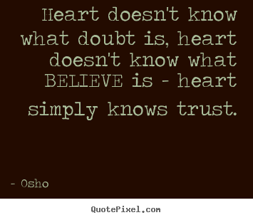 Heart doesn't know what doubt is, heart doesn't know what believe is -.. Osho top inspirational sayings
