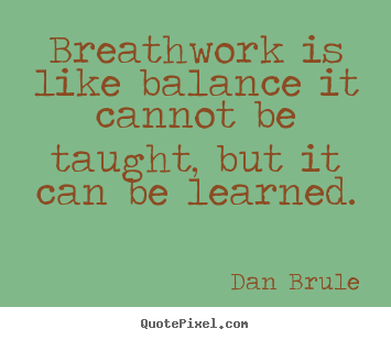 Inspirational quotes - Breathwork is like balance it cannot be taught, but it can be learned.