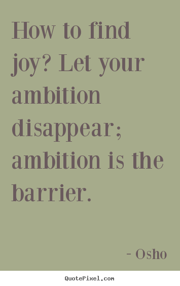 Osho poster quotes - How to find joy? let your ambition disappear;.. - Inspirational sayings