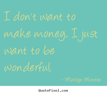 Inspirational quotes - I don't want to make money, i just want to be wonderful.