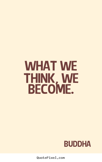What we think, we become. Buddha famous inspirational quotes