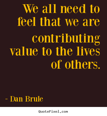 Inspirational quote - We all need to feel that we are contributing..