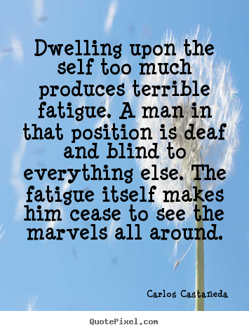 Dwelling upon the self too much produces terrible fatigue. a man in.. Carlos Castaneda famous inspirational quotes