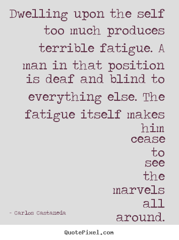 Inspirational quote - Dwelling upon the self too much produces terrible fatigue...