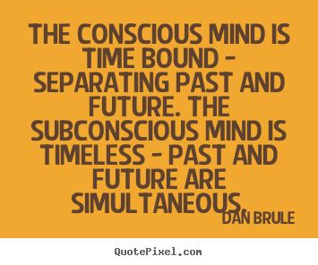 Make custom picture quotes about inspirational - The conscious mind is time bound - separating past and..