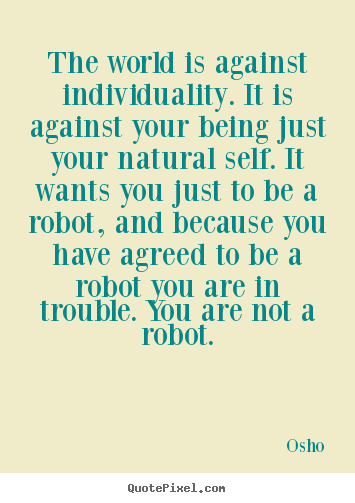 Osho photo quotes - The world is against individuality. it is against your.. - Inspirational quotes