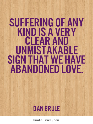 Suffering of any kind is a very clear and unmistakable.. Dan Brule great inspirational sayings