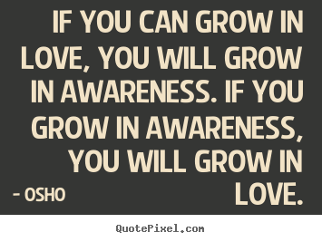 Quote about inspirational - If you can grow in love, you will grow in awareness. if you grow in..