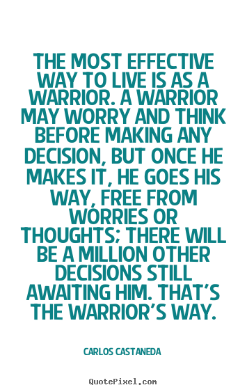 Inspirational sayings - The most effective way to live is as a warrior. a warrior may..