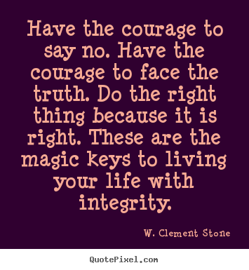 Quotes about inspirational - Have the courage to say no. have the courage to face the truth. do the..