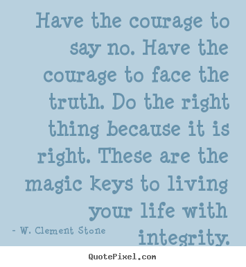 Inspirational quotes - Have the courage to say no. have the courage to face the truth. do..