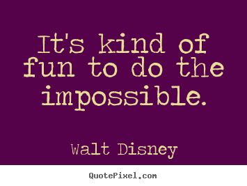 It's kind of fun to do the impossible. Walt Disney famous inspirational quotes