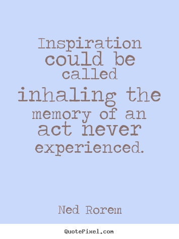 Inspiration could be called inhaling the memory.. Ned Rorem best inspirational quotes