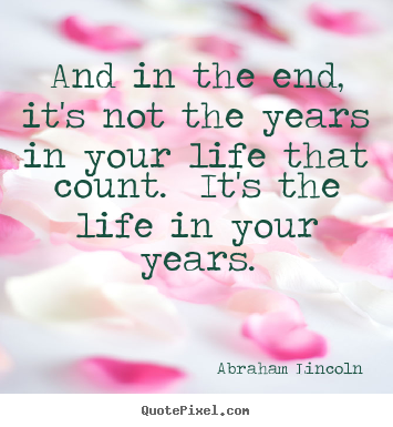 Abraham Lincoln picture quotes - And in the end, it's not the years in your life that count... - Inspirational quotes