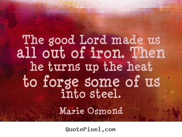 Quote about inspirational - The good lord made us all out of iron. then he turns..
