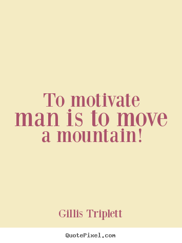 To motivate man is to move a mountain! Gillis Triplett greatest inspirational sayings