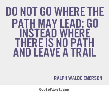 How to design picture quotes about inspirational - Do not go where the path may lead; go instead where there is..