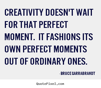 Bruce Garrabrandt picture quotes - Creativity doesn't wait for that perfect moment... - Inspirational quotes