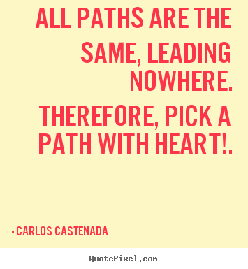 Inspirational quotes - All paths are the same, leading nowhere. therefore, pick..