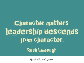 Rush Limbaugh picture quotes - Character matters; leadership descends from character. - Inspirational quote