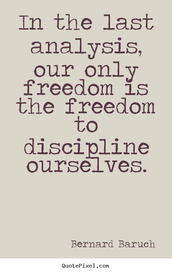 Quotes about inspirational - In the last analysis, our only freedom is the freedom to discipline..
