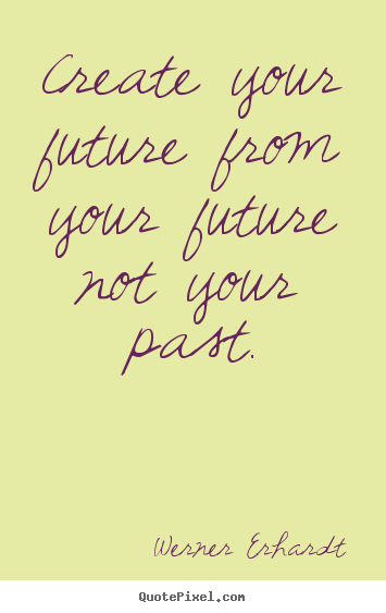 Make personalized picture quotes about inspirational - Create your future from your future not your past.