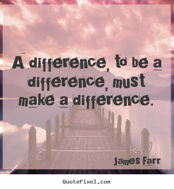 Inspirational sayings - A difference, to be a difference, must make..
