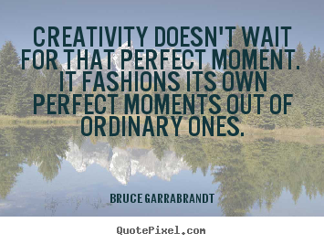 Creativity doesn't wait for that perfect moment... Bruce Garrabrandt best inspirational quotes