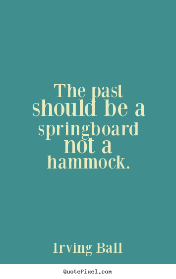 Inspirational quote - The past should be a springboard not a hammock.
