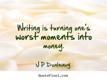 J P Donleavy picture quote - Writing is turning one's worst moments into money. - Inspirational quote