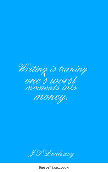 Design picture quotes about inspirational - Writing is turning one's worst moments into money.