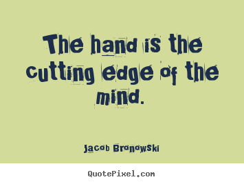 The hand is the cutting edge of the mind. Jacob Bronowski famous inspirational quotes