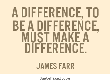 Sayings about inspirational - A difference, to be a difference, must make a difference.