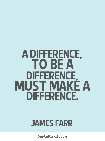 A difference, to be a difference, must make a difference. James Farr top inspirational quotes