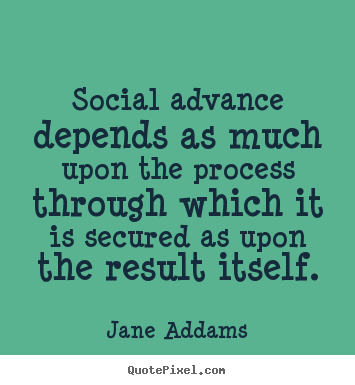Inspirational quotes - Social advance depends as much upon the process through which..