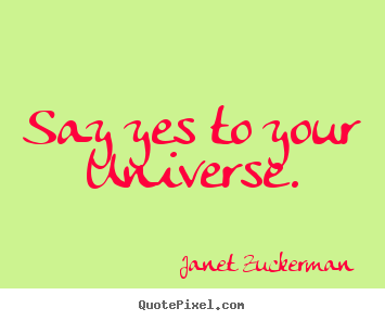Inspirational quotes - Say yes to your universe.