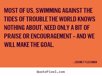 Inspirational quote - Most of us, swimming against the tides of..