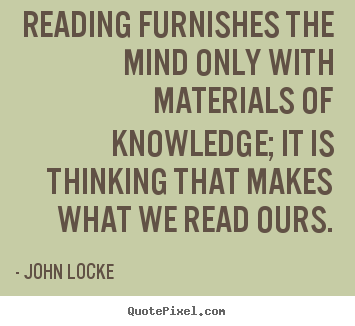 Reading furnishes the mind only with materials of knowledge; it is.. John Locke best inspirational quotes