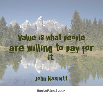 Quotes about inspirational - Value is what people are willing to pay for it.