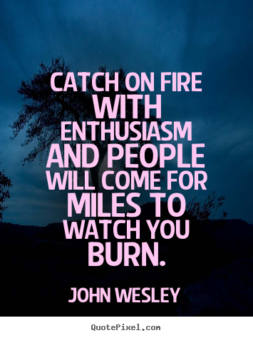 Catch on fire with enthusiasm and people will come.. John Wesley  inspirational quotes