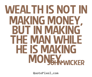 Wealth is not in making money, but in making.. John Wicker  inspirational quotes