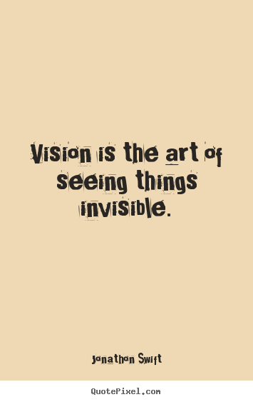 Diy picture quotes about inspirational - Vision is the art of seeing things invisible.