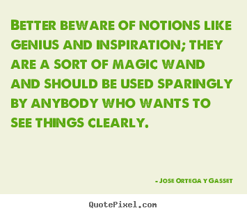 Jose Ortega Y Gasset photo quotes - Better beware of notions like genius and inspiration; they.. - Inspirational quotes