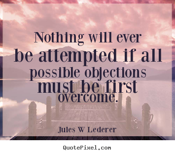 Jules W Lederer picture quote - Nothing will ever be attempted if all possible objections.. - Inspirational quotes