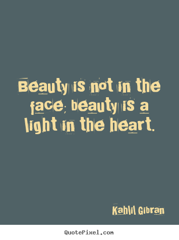 Inspirational quotes - Beauty is not in the face; beauty is a light in the..