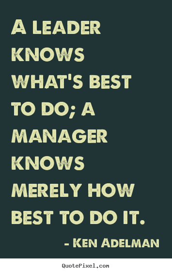 Inspirational quote - A leader knows what's best to do; a manager knows merely..