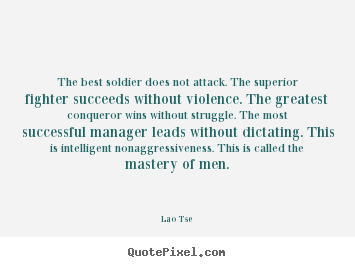 The best soldier does not attack. the superior fighter succeeds without.. Lao Tse top inspirational quotes